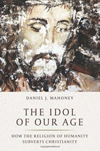 The Idol of Our Age: How the Religion of Humanity Subverts